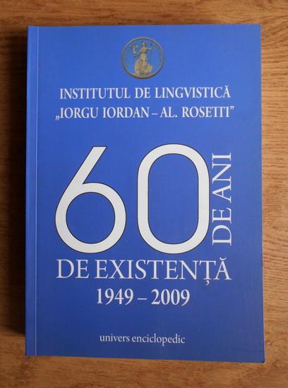 Anticariat: Institutul de lingvistica Iorgu Iordan-Al. Rosetti. 60 de ani de existenta 1949-2009