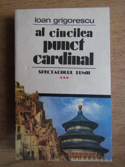Anticariat: Ioan Grigorescu - Al cincilea punct cardinal. Spectacolul lumii (volumul 3)