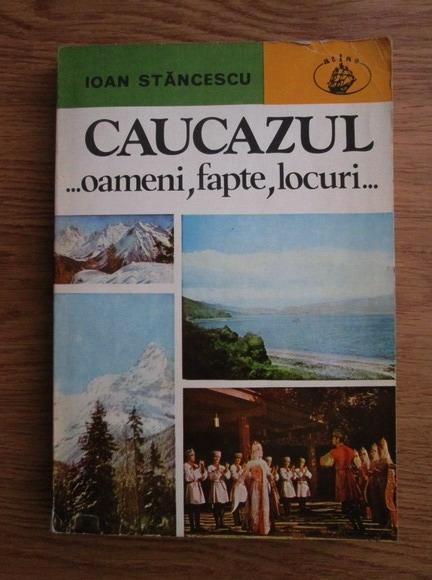 Anticariat: Ioan Stancescu - Caucazul. Oameni, fapte, locuri