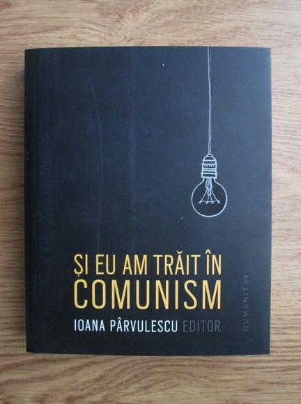 Anticariat: Ioana Parvulescu - Si eu am trait in comunism