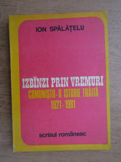 Anticariat: Ion Spalatelu - Izbanzi prin vremuri. Comunistii, o istorie traita 1921-1981