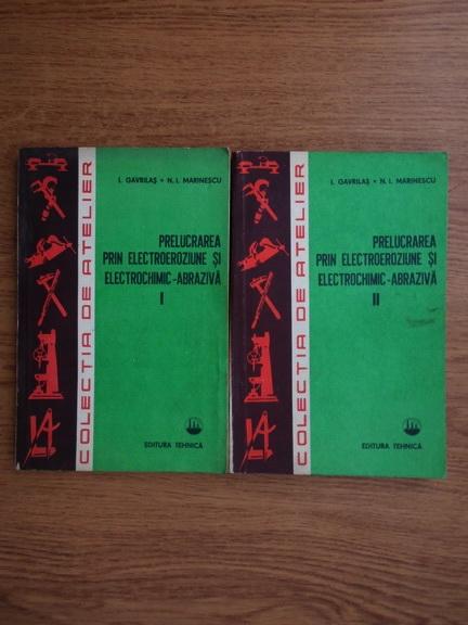 Anticariat: Ionel Gavrilas - Prelucrarea prin electroeroziune si electrochimic-abraziva (2 volume)