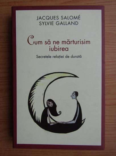 Anticariat: Jacques Salome - Cum sa ne marturisim iubirea. Secretele relatiei de durata