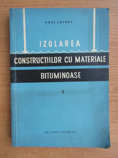 Anticariat: Karl Lufsky - Izolarea constructiilor cu materiale bituminoase (volumul 2)