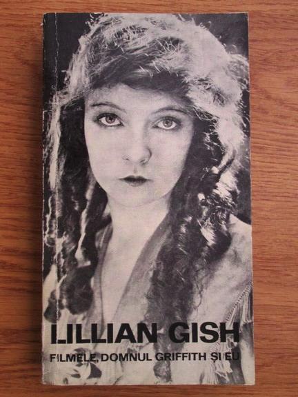 Anticariat: Lillian Gish - Filmele, domnul Griffith si eu