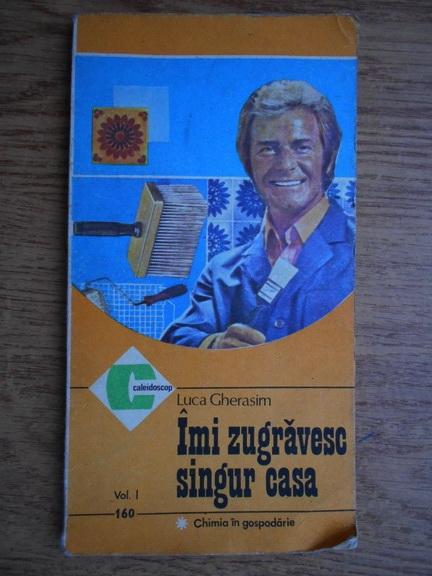 Anticariat: Luca Gherasim - Imi zugravesc singur casa (volumul 1)