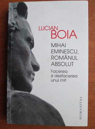Anticariat: Lucian Boia - Mihai Eminescu, romanul absolut. Facerea si desfacerea unui mit