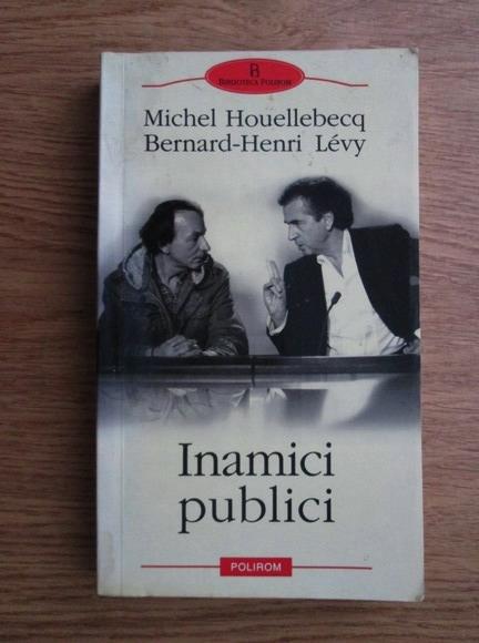 Anticariat: Michel Houellebecq, Bernard Henri Levy - Inamici publici