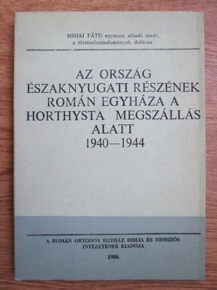 Anticariat: Mihai Fatu - Az orszag eszaknyugati reszenek roman egyhaza a horthysta megszallas alatt 1940-1944