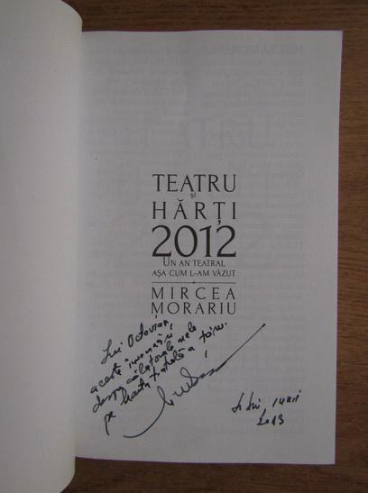Anticariat: Mircea Morariu - Teatru si harti 2012. Un an teatral asa cum l-am vazut (cu autograful autorului)