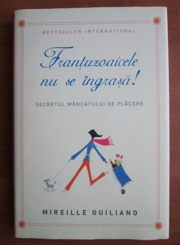 Anticariat: Mireille Guiliano - Frantuzoaicele nu se ingrasa! Secretul mancatului de placere