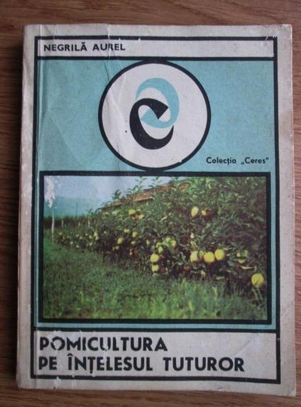 Anticariat: Negrila Aurel - Pomicultura pe intelesul tuturor