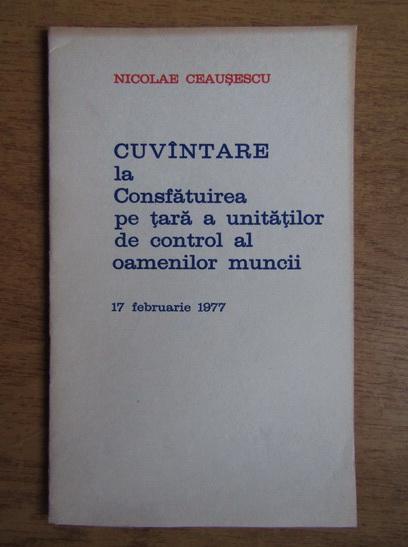 Anticariat: Nicolae Ceausescu - Cuvantare la Consfatuirea pe tara a unitatilor de control al oamenilor muncii