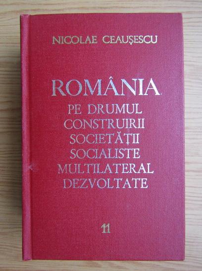 Anticariat: Nicolae Ceausescu - Romania pe drumul construirii societatii socialiste multilateral dezvoltate (volumul 11)