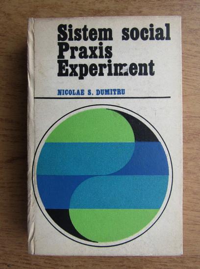 Anticariat: Nicolae S. Dumitru - Sistem social. Praxis. Experiment
