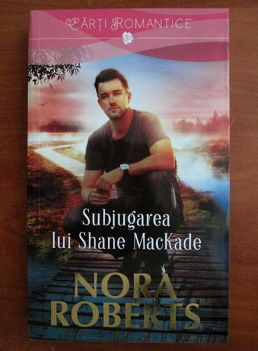 Anticariat: Nora Roberts - Subjugarea lui Shane MacKade