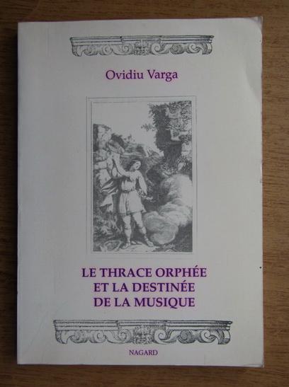 Anticariat: Ovidiu Varga - Le thrace orphee et la destinee de la musique