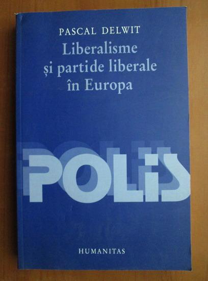 Anticariat: Pascal Delwit - Liberalisme si partide liberale in Europa
