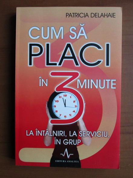 Anticariat: Patricia Delahaie - Cum sa placi in 3 minute la intalniri, la serviciu, in grup