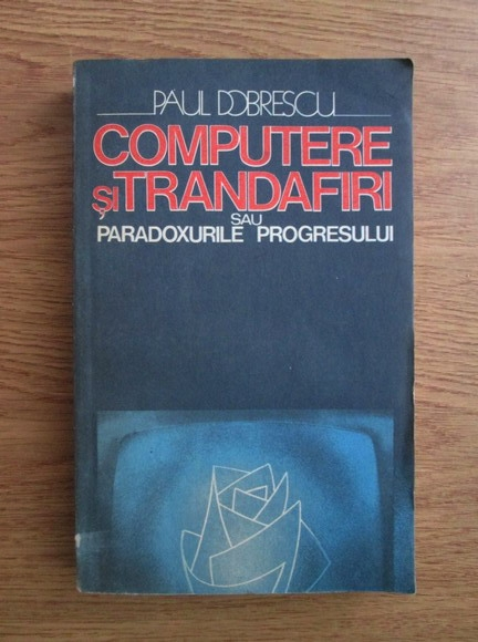 Anticariat: Paul Dobrescu - Computere si trandafiri sau paradoxurile progresului