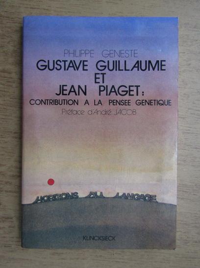 Anticariat: Philippe Geneste - Gustave Guillaume et Jean Piaget, contribution a la pensee genetique