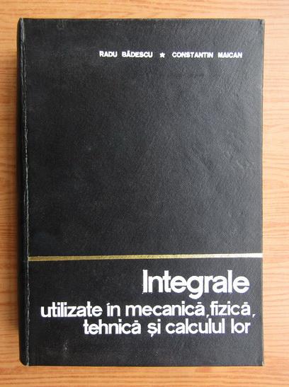 Anticariat: Radu Badescu - Integrale utilizate in mecanica, fizica, tehnica si calculul lor