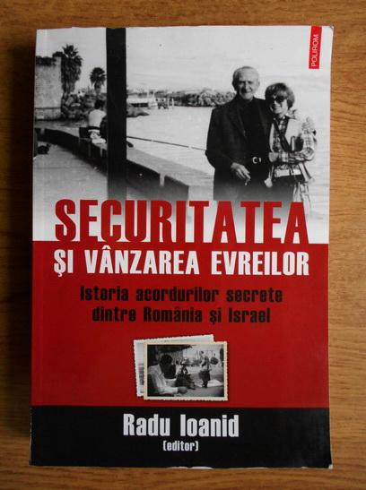 Anticariat: Radu Ioanid - Securitatea si vanzarea evreilor. Istoria acordurilor secrete dintre Romania si Israel