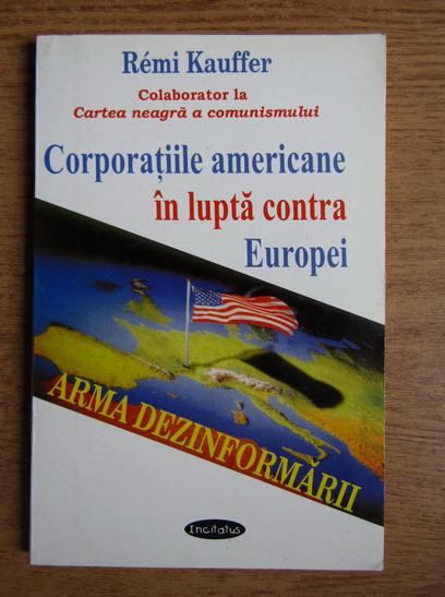 Anticariat: Remi Kauffer - Corporatiile americane in lupta contra Europei