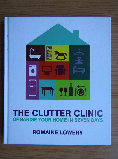 Anticariat: Romaine Lowery - The clutter clinic. Organise your home in seven days