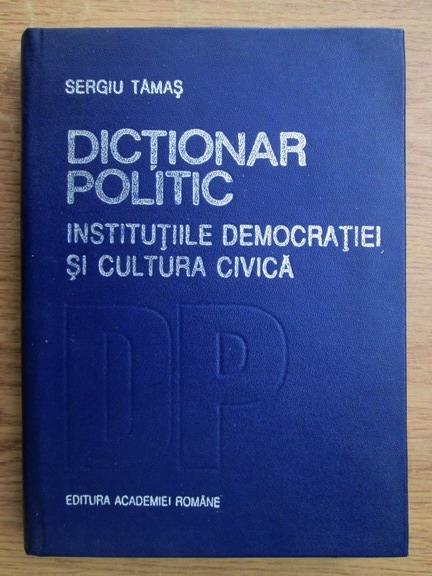 Anticariat: Sergiu Tamas - Dictionar politic. Institutiile democratiei si cultura civica