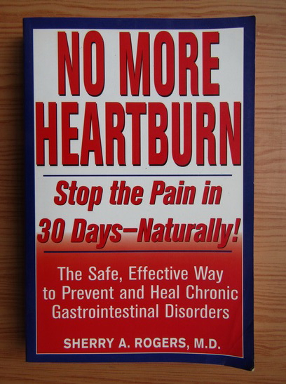 Anticariat: Sherry A. Rogers - No more heartburn. Stop the pain in 30 days, naturally