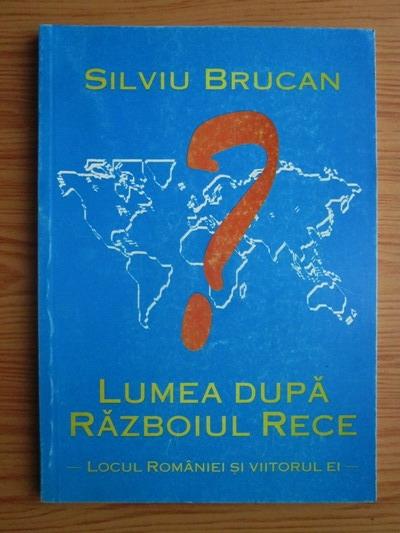 Anticariat: Silviu Brucan - Lumea dupa razboiul rece. Locul Romaniei si viitorul ei