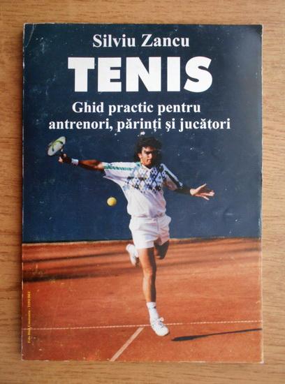 Anticariat: Silviu Zancu - Tenis. Ghid practic pentru antrenori, parinti si jucatori