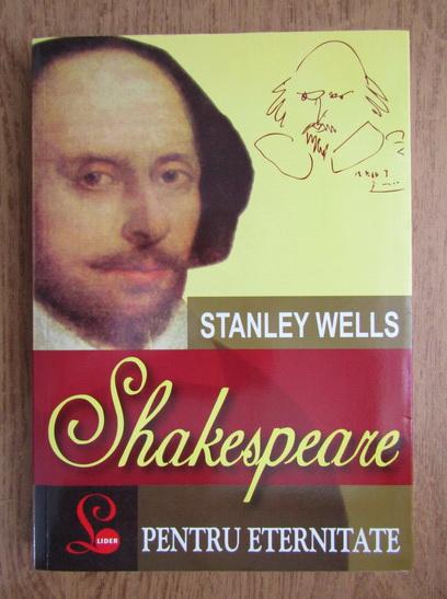 Anticariat: Stanley Wells - Shakespeare pentru eternitate
