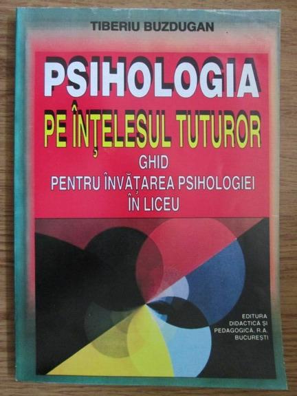 Anticariat: Tiberiu Buzdugan - Psihologia pe intelesul tuturor. Ghid pentru invatarea psihologiei in liceu