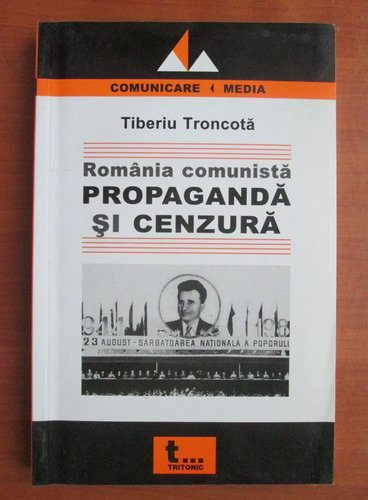 Anticariat: Tiberiu Troncota - Romania comunista. Propaganda si cenzura