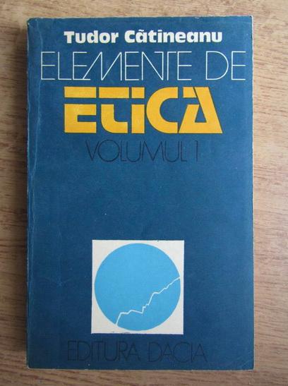 Anticariat: Tudor Catineanu - Elemente de etica (volumul 1)