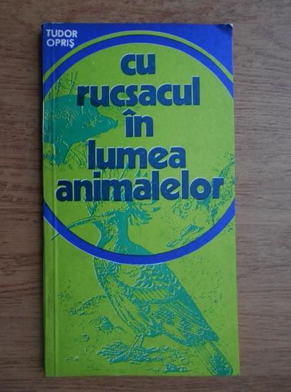 Anticariat: Tudor Opris - Cu rucsacul in lumea animalelor