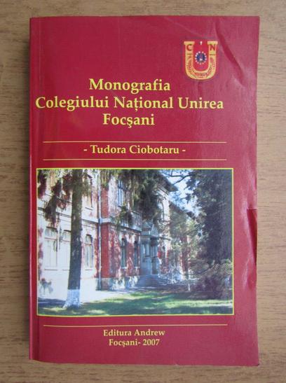 Anticariat: Tudora Ciobotaru - Monografia Colegiului National Unirea Focsani