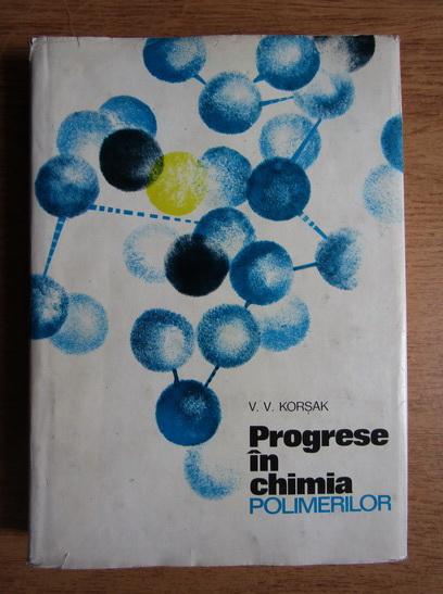 Anticariat: V. V. Korsak - Progrese in chimia polimerilor