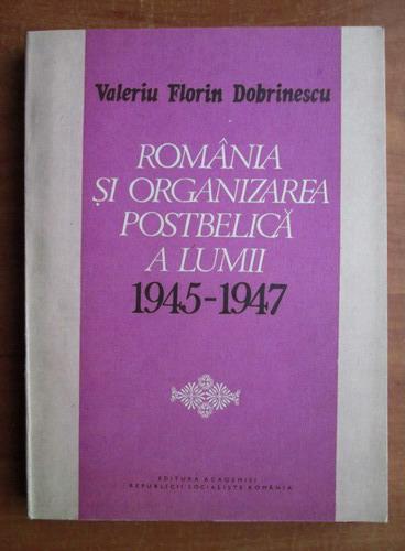Anticariat: Valeriu Florin Dobrinescu - Romania si organizarea postbelica a lumii 1945-1947