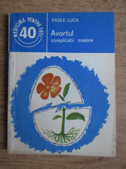 Anticariat: Vasile Luca - Avortul, complicatii majore