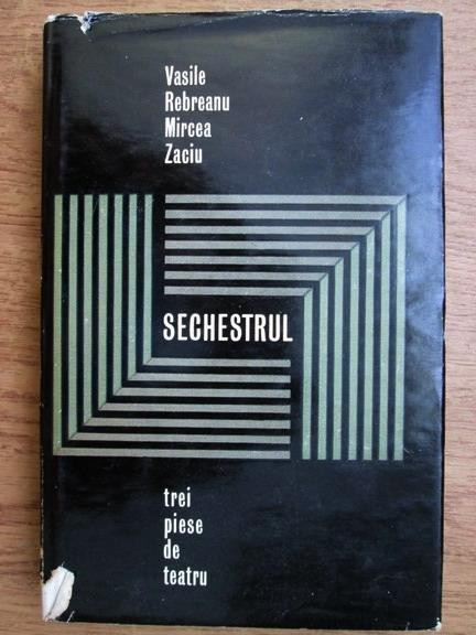 Anticariat: Vasile Rebreanu, Mircea Zaciu - Sechestrul. Trei piese de teatru