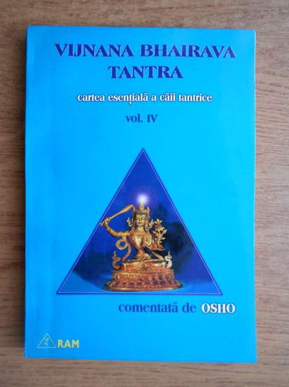 Anticariat: Vijnana Bhairava Tantra - Cartea esentiala a caii tantric. Comentata de Osho (volumul 4)