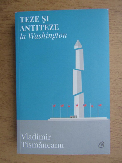 Anticariat: Vladimir Tismaneanu - Teze si antiteze la Washington