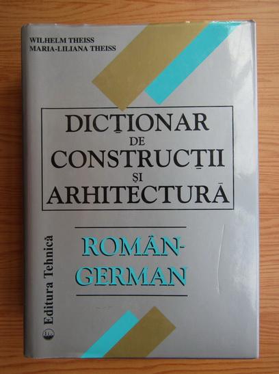 Anticariat: Wilhelm Theiss, Maria Liliana Theiss - Dictionar de constructii si arhitectura roman-german