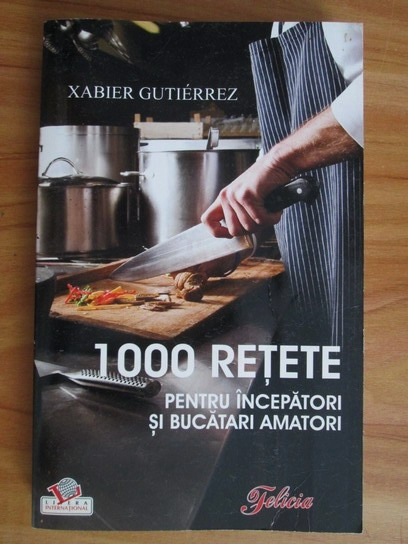 Anticariat: Xabier Gutierrez - 1000 retete pentru incepatori si bucatari amatori