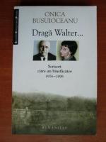 comperta: Onica Busuioceanu - Draga Walter...Scrisori catre un binefacator 1976-2006