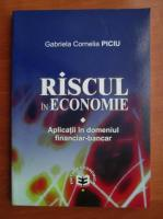 Gabriela Cornelia Piciu - Riscul in economie. Aplicatii in domeniul financiar-bancar