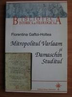 Anticariat: Florentina Gaftoi-Holtea - Mitropolitul Varlaam si Damaschin Studitul